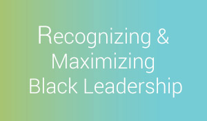 Recognizing and Maximizing Black Leadership.