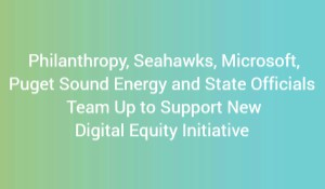 title with ombre green  background: Philanthropy, Seahawks, Microsoft, Puget Sound Energy and State Officials Team Up to Support New Digital Equity Initiative