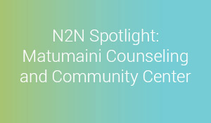 N2N Spotlight: Matumaini Counseling and Community Center