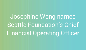 Josephine Wong named Seattle Foundation's Chief Financial Operating Officer
