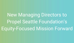 New Managing Directors to Propel Seattle Foundation's Equity-Focused Mission Forward