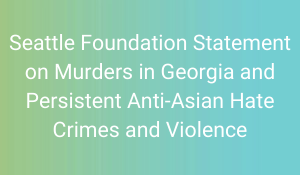 Seattle Foundation Statement on murders in Georgia and persistent anti-Asian hate crimes and violence