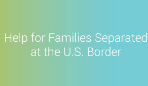 Help for Families Separated at the U.S. Border